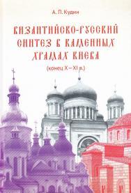 Византийско-русский синтез в каменных храмах Киева (конец Х — XI в.) ISBN 978-5-394-02902-8