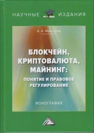 Блокчейн, криптовалюта, майнинг: понятие и правовое регулирование: Монография ISBN 978-5-394-03262-2
