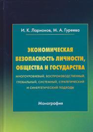 Экономическая безопасность личности, общества и государства (многоуровневый, воспроизводственный, глобальный, системный, стратегический и синергетический подходы) ISBN 978-5-394-03311-7