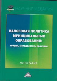 Налоговая политика муниципальных образований: теория, методология, практика ISBN 978-5-394-03376-6