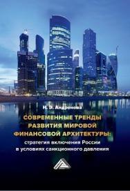 Современные тренды развития мировой финансовой архитектуры: стратегия включения России в условиях санкционного давления ISBN 978-5-394-03400-8