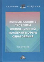 Концептуальные проблемы инновационной политики в сфере образования : монография ISBN 978-5-394-04396-3