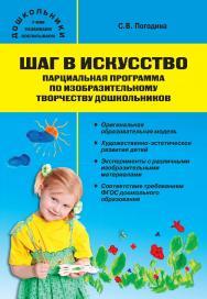 Шаг в искусство. Парциальная программа по изобразительному творчеству дошкольников. — 2-е изд., эл. — (Дошкольники: учим, развиваем, воспитываем) ISBN 978-5-408-05425-1