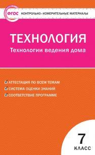 Контрольно-измерительные материалы. Технология. Технологии ведения дома. 7 класс. — 2-е изд., эл. — (Контрольно-измерительные материалы) ISBN 978-5-408-05646-0