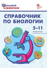Справочник по биологии. 5-11 классы. -4-е изд., эл. – (Школьный справочник) ISBN 978-5-408-05661-3