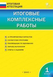 Итоговые комплексные работы. 1 класс. — 7-е изд., 3 эл. — (Итоговая аттестация) ISBN 978-5-408-05764-1