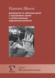 Перкинс Школа : руководство по обучению детей с нарушениями зрения и множественными нарушениями развития. Часть 1. Методические основы ISBN 978-5-4212-0535-7