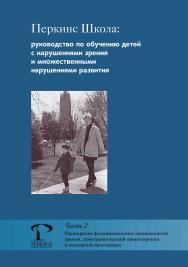 Перкинс Школа : руководство по обучению детей с нарушениями зрения и множественными нарушениями развития. Часть 2. Расширение функциональных возможностей зрения, пространственной ориентировки и сенсорной интеграции ISBN 978-5-4212-0536-4