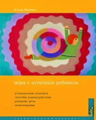 Игры с аутичным ребенком. Установление контакта, способы взаимодействия, развитие речи, психотерапия ISBN 978-5-4212-0539-5