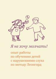 Я не хочу молчать! Опыт работы по обучению детей с нарушениями слуха по методу Леонгард ISBN 978-5-4212-0558-6