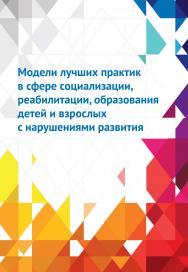 Модели лучших практик в сфере социализации, реабилитации, образования детей и взрослых с нарушениями развития ISBN 978-5-4212-0614-9