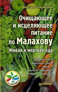 Очищающее и исцеляющее питание по Малахову. Живая и мертвая еда ISBN 978-5-4237-0010-2