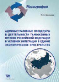 Административные процедуры в деятельности таможенных органов Российской Федерации в условиях интеграции в Единое экономическое пространство ISBN 978-5-4377-0044-0