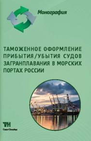 Таможенное оформление прибытия/убытия судов загранплавания в морских портах России: Монография ISBN 978-5-4377-0046-4