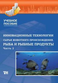 Инновационные технологии сырья животного происхождения. Часть 2: Рыба и рыбные продукты: Учебное пособие ISBN 978-5-4377-0149-2