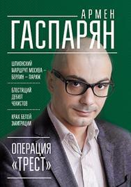Операция «Трест». Шпионский маршрут Москва — Берлин — Париж ISBN 978-5-4461-0372-0