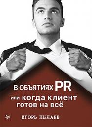 В объятиях PR, или Когда клиент готов на все ISBN 978-5-4461-0478-9