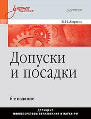 Допуски и посадки: Учебное пособие. 6-е изд. ISBN 978-5-4461-0672-1
