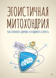 Эгоистичная митохондрия. Как сохранить здоровье и отодвинуть старость ISBN 978-5-4461-1021-6