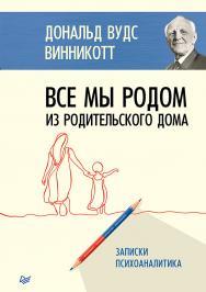 Все мы родом из родительского дома. Записки психоаналитика ISBN 978-5-4461-1283-8