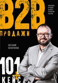 Продажи B2B: 101+ кейс ISBN 978-5-4461-1328-6