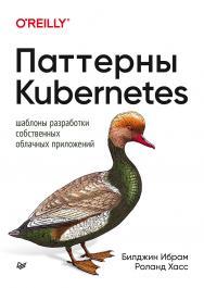 Паттерны Kubernetes: Шаблоны разработки собственных облачных приложений ISBN 978-5-4461-1443-6