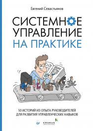 Системное управление на практике: 50 историй из опыта руководителей для развития управленческих навыков. — (Серия «Бизнес-психология») ISBN 978-5-4461-1481-8