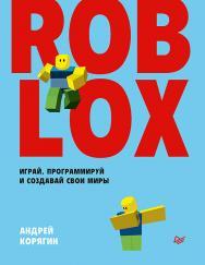 Roblox: играй, программируй и создавай свои миры ISBN 978-5-4461-1491-7