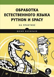 Обработка естественного языка. Python и spaCy на практике. -(Серия «Библиотека программиста») ISBN 978-5-4461-1506-8