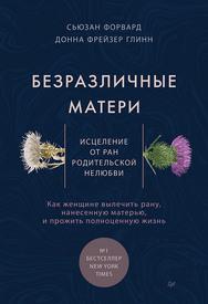 Безразличные матери. Исцеление от ран родительской нелюбви ISBN 978-5-4461-1513-6