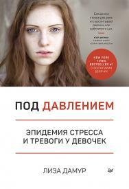 Под давлением. Эпидемия стресса и тревоги у девочек ISBN 978-5-4461-1577-8