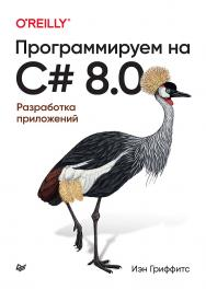 Программируем на C# 8.0. Разработка приложений. /Пер. с англ. Р. Чикин — (Серия «Бестселлеры O'Reilly») ISBN 978-5-4461-1638-6