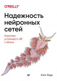 Надежность нейронных сетей: укрепляем устойчивость ИИ к обману. — (Серия «Бестселлеры O'Reilly») ISBN 978-5-4461-1676-8