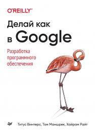 Делай как в Google. Разработка программного обеспечения/ Пер. с англ. А. Киселев ISBN 978-5-4461-1774-1