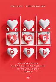 Проект «Любовь». Бизнес-план здоровых отношений и счастливой семьи. — (Серия «Психология на каждый день») ISBN 978-5-4461-1775-8