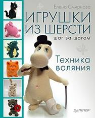 Игрушки из шерсти шаг за шагом. Техника валяния ISBN 978-5-459-00578-3