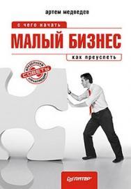 Малый бизнес: с чего начать, как преуспеть ISBN 978-5-459-00723-7