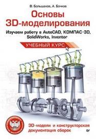 Основы 3D-моделирования. Изучаем работу в AutoCAD, КОМПАС-3D, SolidWorks, Inventor ISBN 978-5-496-00041-3