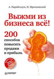 Выжми из бизнеса всё! 200 способов повысить продажи и прибыль ISBN 978-5-496-00363-6