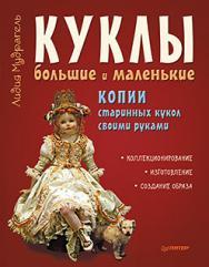 Куклы большие и маленькие. Копии старинных кукол своими руками ISBN 978-5-496-01066-5
