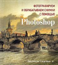 Фотографируем и обрабатываем снимки с помощью Photoshop ISBN 978-5-496-01081-8