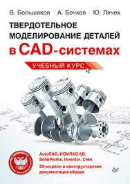 Твердотельное моделирование деталей в САD-системах: AutoCAD, КОМПАС-3D, SolidWorks, Inventor, Creo ISBN 978-5-496-01179-2