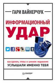 Информационный удар. Как сделать, чтобы в шумном медиамире услышали именно тебя ISBN 978-5-496-01221-8