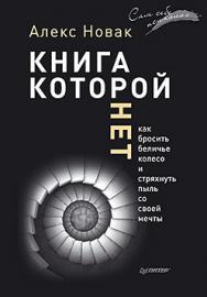 Книга, которой нет. Как бросить беличье колесо и стряхнуть пыль со своей мечты ISBN 978-5-496-01675-9