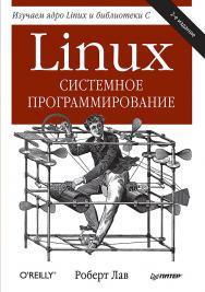 Linux. Системное программирование. 2-е изд. — (Серия «Бестселлеры O'Reilly») ISBN 978-5-496-01684-1