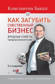 Как загубить собственный бизнес: вредные советы предпринимателям. 3-е изд. ISBN 978-5-496-01750-3