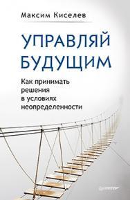 Управляй будущим. Как принимать решения в условиях неопределенности ISBN 978-5-496-02390-0