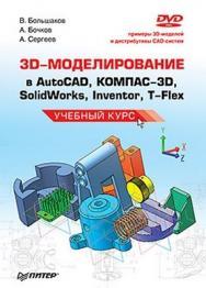 3D-моделирование в AutoCAD, КОМПАС-3D, SolidWorks, Inventor, T-Flex. Учебный курс ISBN 978-5-49807-774-1