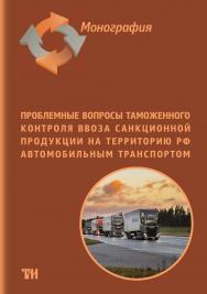 Проблемные вопросы таможенного контроля ввоза санкционной продукции на территорию РФ автомобильным транспортом: Монография ISBN 978-5-6046938-3-4