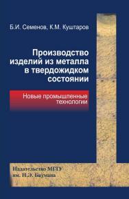 Производство изделий из металла в твердожидком состоянии. Новые промышленные технологии ISBN 978-5-7038-3377-3